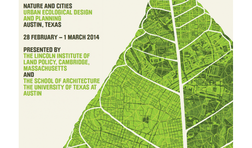NATURE AND CITIES URBAN ECOLOGICAL DESIGN AND PLANNING AUSTIN, TEXAS 28 FEBRUARY – 1 MARCH 2014 PRESENTED BY THE LINCOLN INSTITUTE OF LAND POLICY, CAMBRIDGE, MASSACHUSETTS AND THE SCHOOL OF ARCHITECTURE THE UNIVERSITY OF TEXAS AT AUSTIN