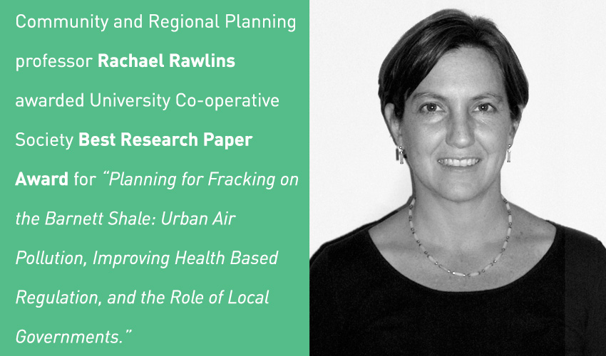 "Community and Regional Planning professor Rachael Rawlins awarded University Coop Best Research Paper Award for ""Planning for Fracking on the Barnett Shale: Urban Air Pollution, Improving Health Based Regulation, and the Role of Local Governments"""