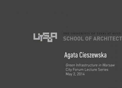 "UTSOA City Forum: Agata Cieszewska, ""Green Infrastructure in Warsaw,"" May 2, 2014"